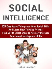 Social Intelligence: 23 Easy Ways To Improve Your Social Skills And Learn How To Make Friends Easy. Find Out the Best Ways to Actively Increase Your Social Intelligence Skills