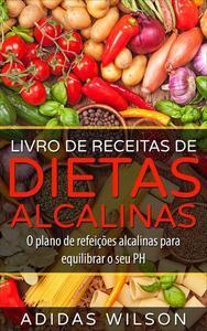 Livro de Receitas de Dietas Alcalinas - O plano de refeições alcalinas para equilibrar o seu PH