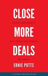 Close More Deals: Without Silly Traffic And Funnels