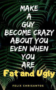 Make a Guy Become Crazy About You Even When You Are Fat and Ugly