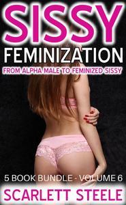Sissy Feminization - From Alpha Male to Feminized Sissy - 5 Book Bundle - Volume 6