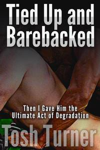 Tied Up and Barebacked: Then I Gave Him the Ultimate Act of Degradation