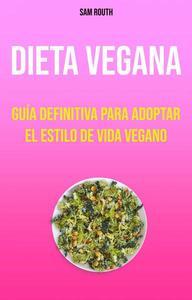 Dieta Vegana: Guía Definitiva Para Adoptar El Estilo De Vida Vegano
