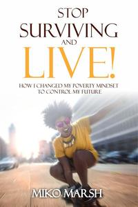 Stop Surviving and LIVE! How I Changed My Poverty Mindset to Control My Future