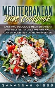 Mediterranean Diet Cookbook: Easy and Delicious Mediterranean Diet Recipes to Lose Weight and Lower Your Risk of Heart Disease