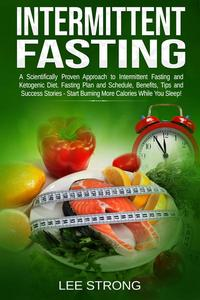 Intermittent Fasting: A Scientifically Proven Approach to Intermittent Fasting and Ketogenic Diet. Fasting Plan and Schedule, Benefits, Tips and Success Stories - Start Burning More Calories While You