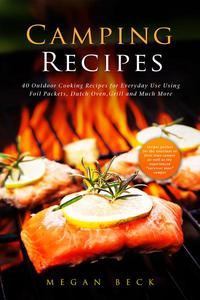 Camping Recipes: 40 Outdoor Cooking Recipes for Everyday Use Using Foil Packets, Dutch Oven, Grill and Much More