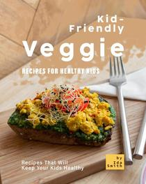 Kid-Friendly Veggie Recipes for Healthy Kids: Recipes That Will Keep Your Kids Healthy