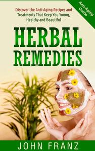 Herbal Remedies: Anti-Aging Recipes and Treatments That Keep You Young, Healthy and Beautiful