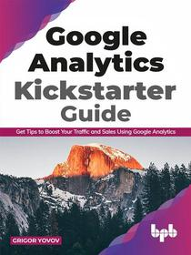 Google Analytics Kickstarter Guide: Get Tips to Boost Your Traffic and Sales Using Google Analytics