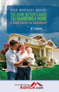 Good Mortgage Advice: The Home Buyer's Guide to Financing a Home - A Crash Course for Confidence