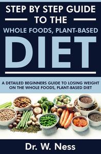 Step by Step Guide to the Whole Foods, Plant-Based Diet: A Detailed Beginners Guide to Losing Weight on the Whole Foods, Plant-Based Diet