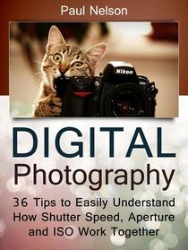 Digital Photography: 36 Tips to Easily Understand How Shutter Speed, Aperture and ISO Work Together