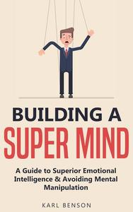 Building a Strong Mind: A Guide to Superior Emotional Intelligence and Avoiding Mental Manipulation