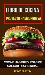 Libro de cocina: Proyecto hamburguesa: cocine hamburguesas de calidad profesional