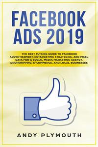 Facebook Ads 2019 The Best Fu*king Guide to Facebook Advertisement, Retargeting Strategies, and Pixel Data for a Social Media Marketing Agency, Dropshipping, E-commerce, and Local Businesses