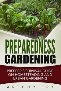 Preparedness Gardening: Prepper's Survival Guide On Homesteading and Urban Gardening