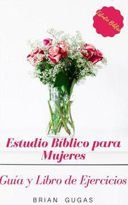 Estudio Bíblico para Mujeres: Guía y Libro de Ejercicios