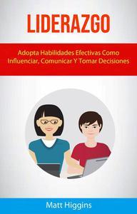 Liderazgo: Adopta Habilidades Efectivas Como Influenciar, Comunicar Y Tomar Decisiones