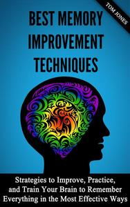 Memory Improvement: Strategies to Improve, Practice, and Train Your Brain to Remember Everything in the Most Effective Ways