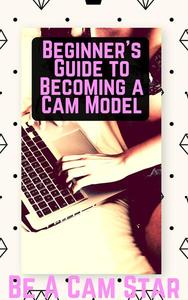 Beginner's Guide to Becoming a Cam Model