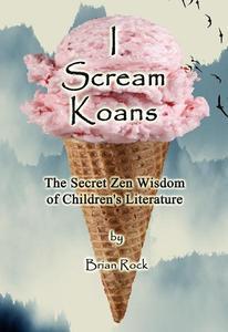 I Scream Koans (The Secret Zen Wisdom of Children's Literature)