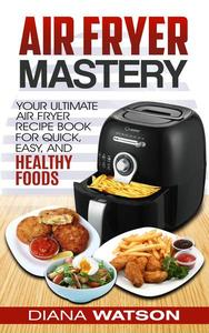 Air Fryer Cookbook Mastery: Your Ultimate Air Fryer Recipe CookBook To Fry, Bake, Grill, And Roast