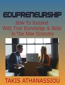 Edupreneurship: How to Succeed with Your Knowledge & Skills in the New Economy
