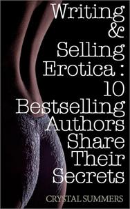 Writing and Selling Erotica: 10 Bestselling Authors Share Their Secrets