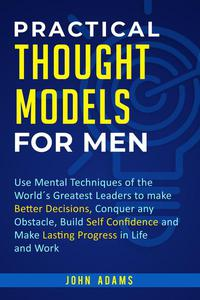 Practical Thought Models for Men: Use Mental Techniques of the World´s Greatest Leaders to Make Better Decisions, Conquer Any Obstacle, Build Self-Confidence and Make Lasting Progress in Life and Work