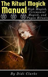 The Ritual Magick Manual: High Magick, Ceremonial Magick, and Pagan Rituals