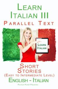 Learn Italian III - Parallel Text - Short Stories (Easy to Intermediate Level) Italian - English
