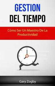 Gestión Del Tiempo: Cómo Ser Un Maestro De La Productividad.
