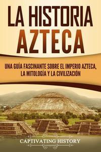 La historia azteca: Una guía fascinante sobre el imperio azteca, la mitología y la civilización