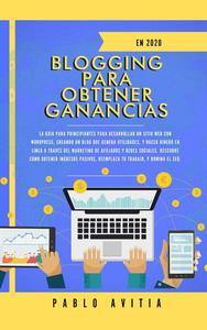 Blogging para obtener Ganancias En 2020: La Guía para Principiantes para Desarrollar un Sitio Web con WordPress, Creando un Blog que Genera Utilidades, y Hacer Dinero en línea a través del Marketing