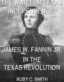 The War For Texas Independence: James W. Fannin, Jr., In The Texas Revolution