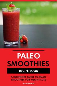 Paleo Smoothies Recipe Book: A Beginners Guide to Paleo Smoothies for Weight Loss