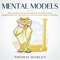 Mental Models: How to Think Clear and Improve Decision Making, Problem Solving and Logical Analysis with Critical Thinking