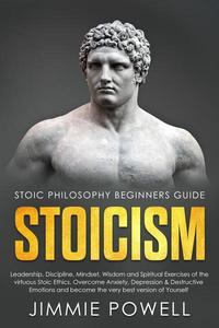 Stoicism: Leadership, Discipline, Mindset, Wisdom and Spiritual Exercises of the Virtuous Stoic Ethics. Overcome Anxiety, Depression & Destructive Emotions and Become the Very Best Version of Yourself