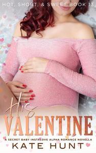 His Valentine: A Secret Baby Instalove Alpha Romance Novella