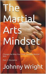 The Martial Arts Mindset: Change the Way You Think Through Martial Arts Part 1: Discipline