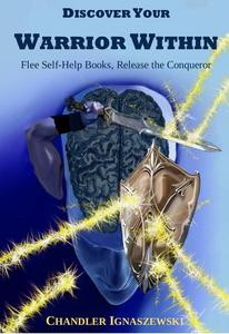 Discover Your Warrior Within: Flee Self-Help Books, Release The Conqueror