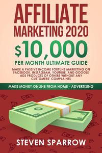 Affiliate Marketing 2020: $10,000/month Ultimate Guide — Make a Fortune Marketing on Facebook, Instagram, YouTube, Google Products of Others Without any Customer's Complaints