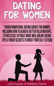 Dating For Women: Transformational Dating Advice For Women Including How To Achieve Better Relationships, Effortlessly Attract More Men, Online Dating Tips & Tinder Secrets To Boost Your Self Esteem