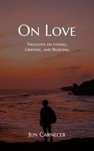 On Love: Thoughts on Loving, Grieving, and Believing