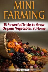 Mini Farming: 25 Powerful Tricks to Grow Organic Vegetables at Home