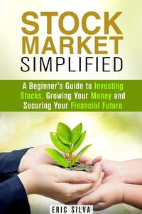 Stock Market Simplified: A Beginner's Guide to Investing Stocks, Growing Your Money and Securing Your Financial Future