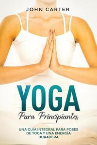 Yoga Para Principiantes: Una Guía Integral Para Poses De Yoga Y Una Energía Duradera (Yoga for Beginners Spanish Version)