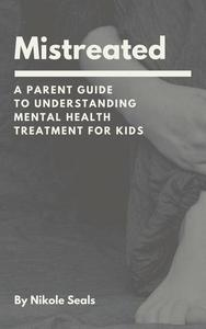 Mistreated: A Parent Guide to Understanding Mental Health Treatment for Kids
