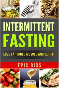 Intermittent Fasting: Lose Fat, Build Muscle and Get Fit